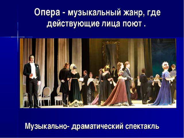 Опера - музыкальный жанр, где действующие лица поют . Музыкально- драматическ...
