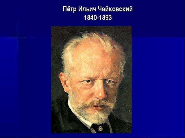Пётр Ильич Чайковский 1840-1893