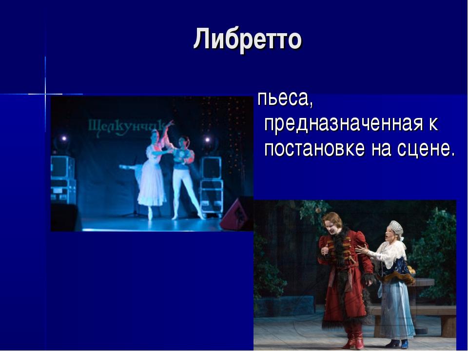 Либретто пьеса, предназначенная к постановке на сцене.