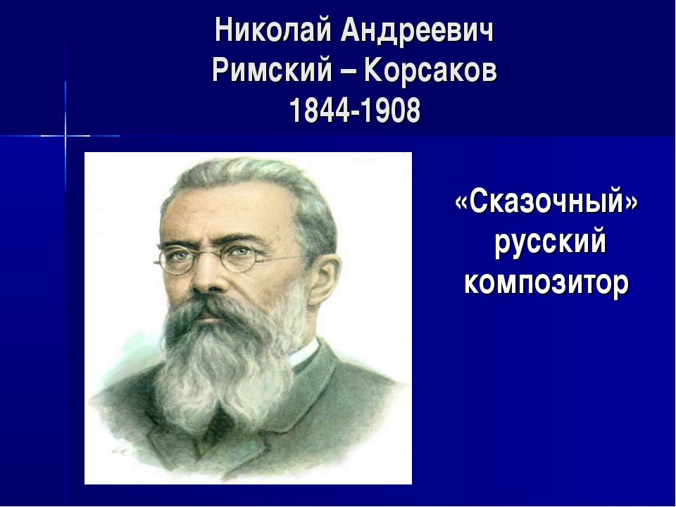 Николай Андреевич Римский – Корсаков 1844-1908 «Сказочный» русский композитор