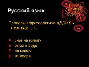 Русский язык Продолжи фразеологизм «Дождь лил как …» А снег на голову Б рыба