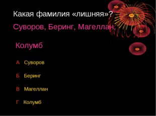 Какая фамилия «лишняя»? Суворов, Беринг, Магеллан, Колумб А Суворов Б Беринг