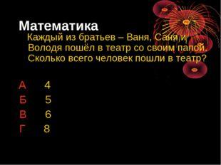 Математика Каждый из братьев – Ваня, Саня и Володя пошёл в театр со своим пап
