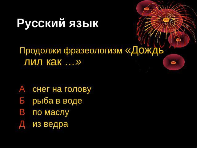 Русский язык Продолжи фразеологизм «Дождь лил как …» А снег на голову Б рыба...