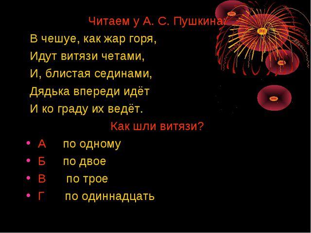 Читаем у А. С. Пушкина: В чешуе, как жар горя, Идут витязи четами, И, блиста...
