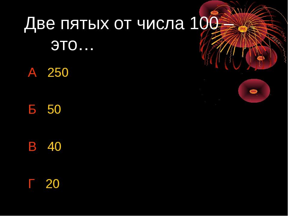 Две пятых от числа 100 – это… А 250 Б 50 В 40 Г 20