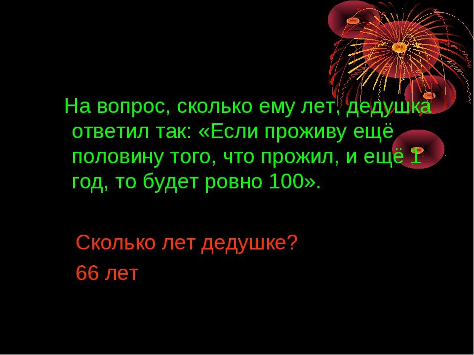 На вопрос, сколько ему лет, дедушка ответил так: «Если проживу ещё половину...