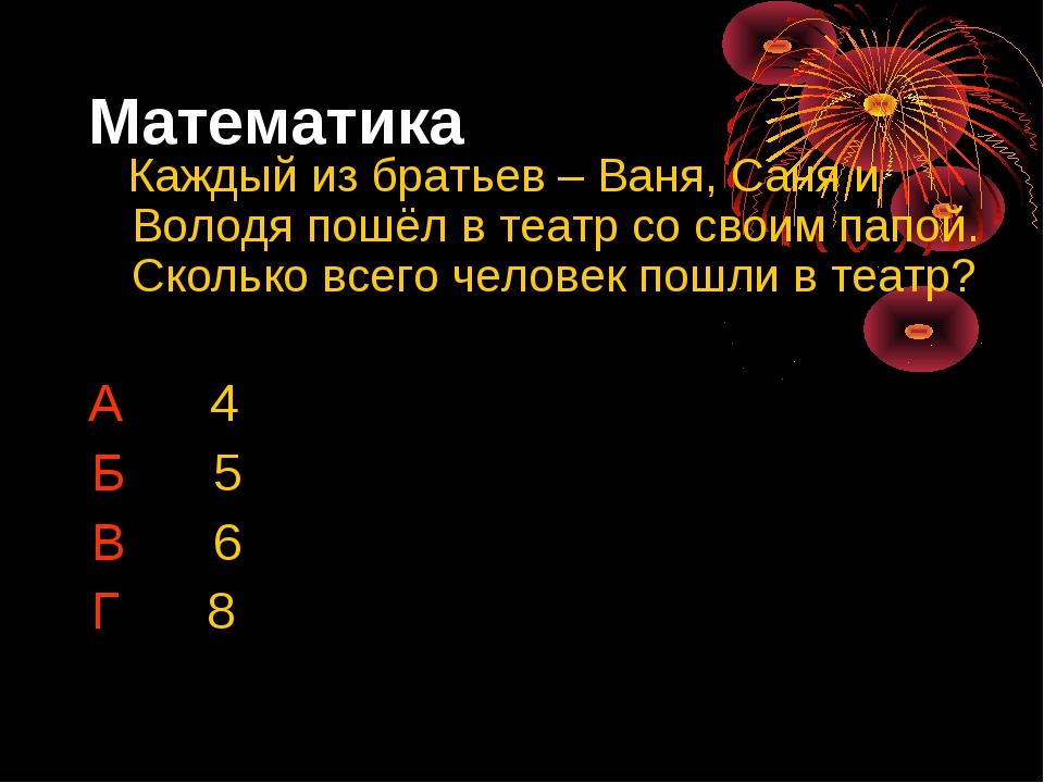 Математика Каждый из братьев – Ваня, Саня и Володя пошёл в театр со своим пап...