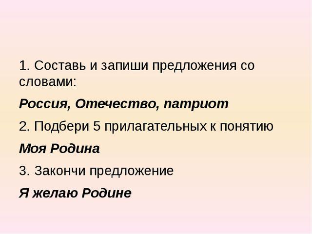 1. Составь и запиши предложения со словами: Россия, Отечество, патриот 2. Под...