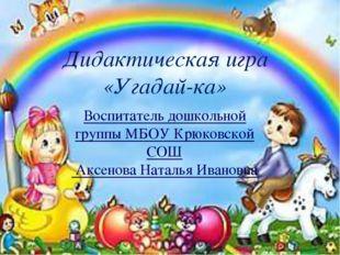 Дидактическая игра «Угадай-ка» Воспитатель дошкольной группы МБОУ Крюковской