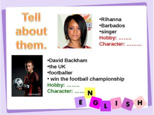 Rihanna Barbados singer Hobby: …….. Character: ……… David Backham the UK footb
