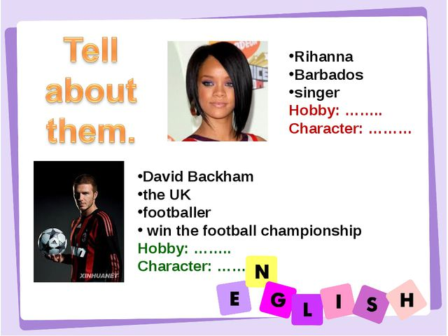 Rihanna Barbados singer Hobby: …….. Character: ……… David Backham the UK footb...