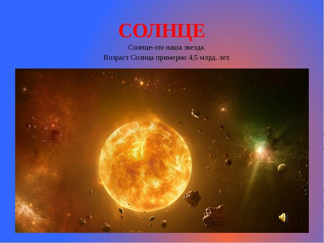 СОЛНЦЕ Солнце-это наша звезда. Возраст Солнца примерно 4,5 млрд. лет.