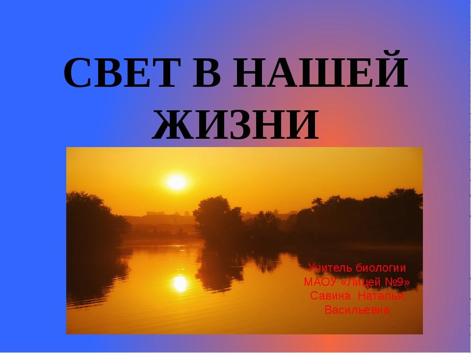 СВЕТ В НАШЕЙ ЖИЗНИ Учитель биологии МАОУ «Лицей №9» Савина Наталья Васильевна