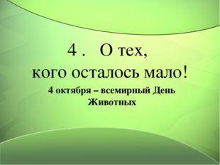 4 . О тех, кого осталось мало! 4 октября – всемирный День Животных