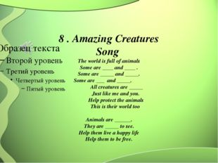 8 . Amazing Creatures Song The world is full of animals Some are ____ and __