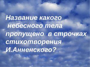 Название какого небесного тела пропущено в строчках стихотворения И.Анненского?