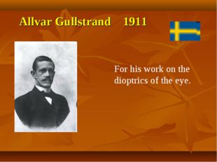 Allvar Gullstrand 1911 For his work on the dioptrics of the eye.