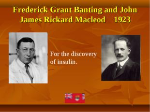 Frederick Grant Banting and John James Rickard Macleod 1923 For the discovery