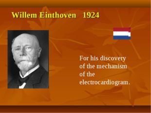 Willem Einthoven 1924 For his discovery of the mechanism of the electrocardio