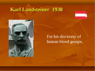 Karl Landsteiner 1930 For his discovery of human blood groups.