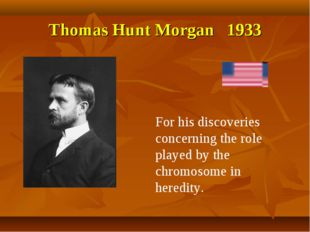 Thomas Hunt Morgan 1933 For his discoveries concerning the role played by the