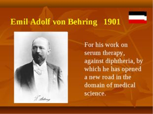 Emil Adolf von Behring 1901 For his work on serum therapy, against diphtheria