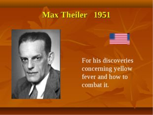 Max Theiler 1951 For his discoveries concerning yellow fever and how to comba