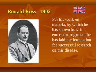 Ronald Ross 1902 For his work on malaria, by which he has shown how it enters