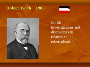 Robert Koch 1905 for his investigations and discoveries in relation to tuberc
