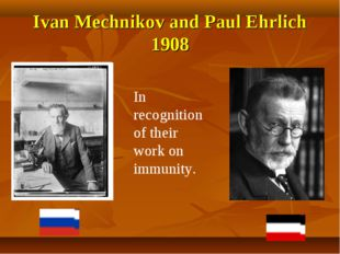 Ivan Mechnikov and Paul Ehrlich 1908 In recognition of their work on immunity.