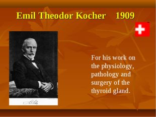Emil Theodor Kocher 1909 For his work on the physiology, pathology and surger