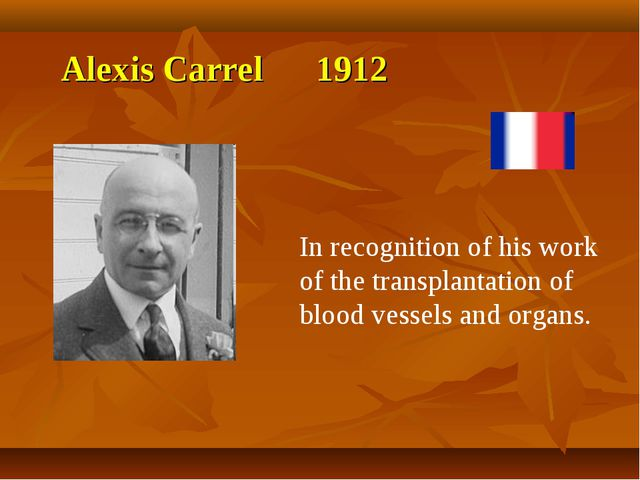 Alexis Carrel 1912 In recognition of his work of the transplantation of blood...
