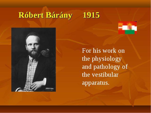 Róbert Bárány 1915 For his work on the physiology and pathology of the vestib...