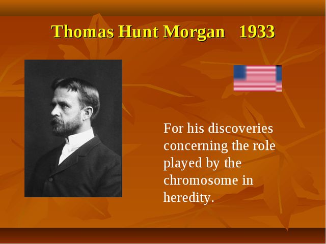 Thomas Hunt Morgan 1933 For his discoveries concerning the role played by the...