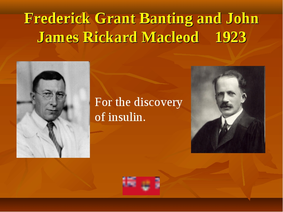 Frederick Grant Banting and John James Rickard Macleod 1923 For the discovery...