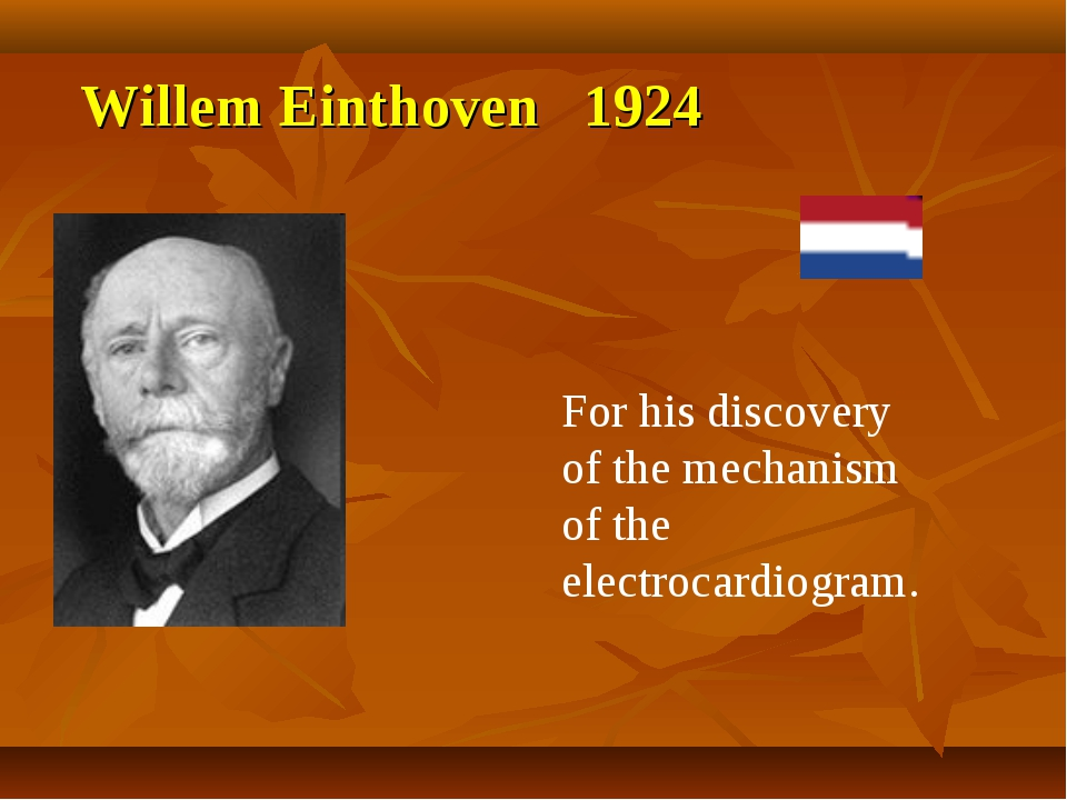 Willem Einthoven 1924 For his discovery of the mechanism of the electrocardio...