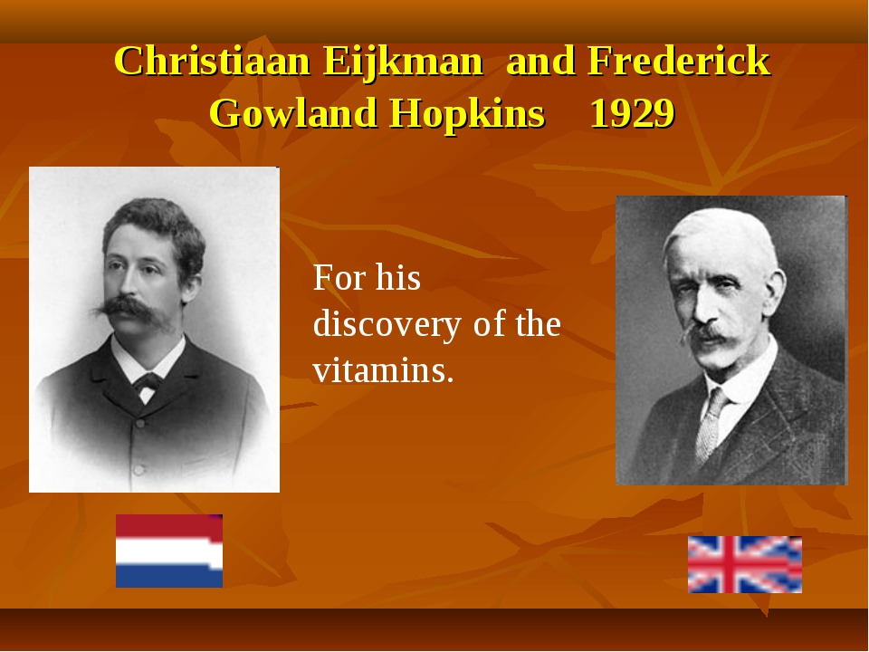 Christiaan Eijkman and Frederick Gowland Hopkins 1929 For his discovery of th...