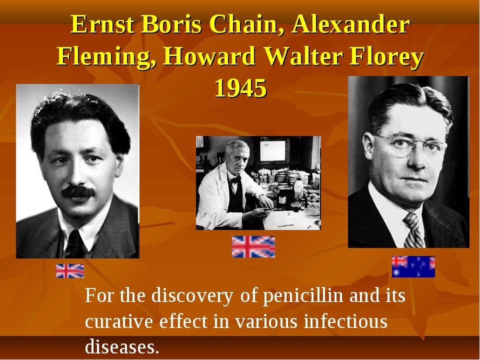 Ernst Boris Chain, Alexander Fleming, Howard Walter Florey 1945 For the disco...