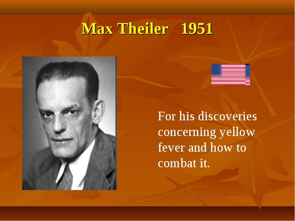 Max Theiler 1951 For his discoveries concerning yellow fever and how to comba...