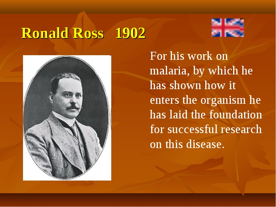 Ronald Ross 1902 For his work on malaria, by which he has shown how it enters...