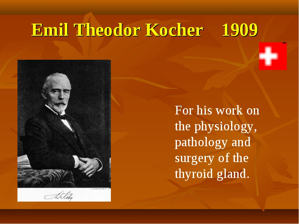 Emil Theodor Kocher 1909 For his work on the physiology, pathology and surger...