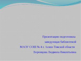 Презентацию подготовила заведующая библиотекой МАОУ СОШ № 4 г. Асино Томской