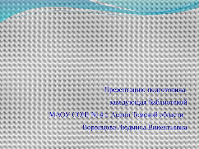 Презентацию подготовила заведующая библиотекой МАОУ СОШ № 4 г. Асино Томской...