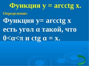 Функция у = arcсtg x. Определение: Функция у= arcсtg x есть угол α такой, что 0