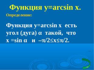 Функция y=arcsin x. Определение: Функция y=arcsin x есть угол (дуга) α такой,