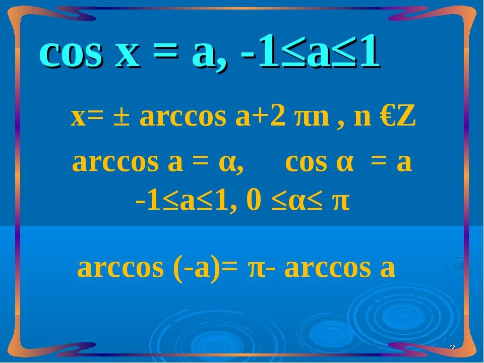 сos х = а, -1≤а≤1 х= ± arccos а+2 πn , n €Z arccos а = α, сos α = а -1≤а≤1, 0...