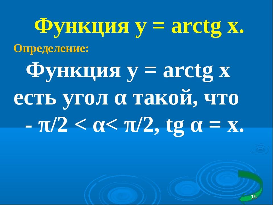 Функция у = arctg x. Определение: Функция у = arctg x есть угол α такой, что...