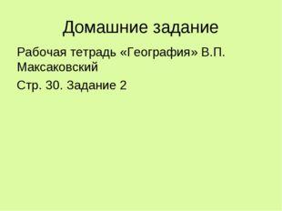 Домашние задание Рабочая тетрадь «География» В.П. Максаковский Стр. 30. Задан