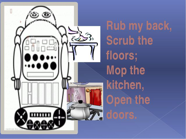 Rub my back, Scrub the floors; Mop the kitchen, Open the doors.